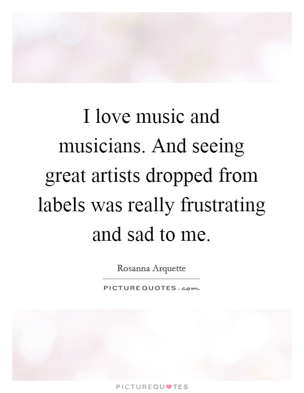 I love music and musicians. And seeing great artists dropped from labels was really frustrating and sad to me Picture Quote #1