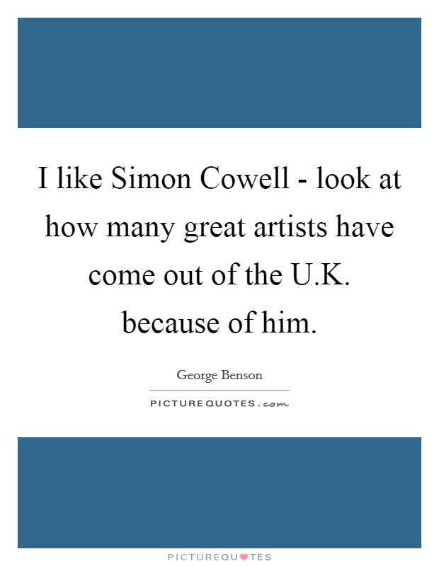 I like Simon Cowell - look at how many great artists have come out of the U.K. because of him Picture Quote #1