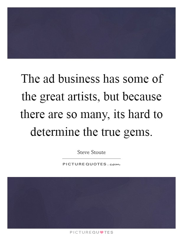 The ad business has some of the great artists, but because there are so many, its hard to determine the true gems Picture Quote #1