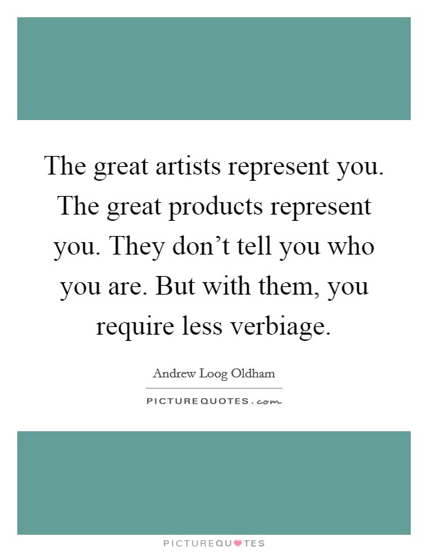 The great artists represent you. The great products represent you. They don't tell you who you are. But with them, you require less verbiage Picture Quote #1