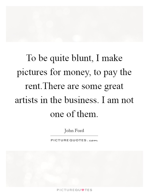 To be quite blunt, I make pictures for money, to pay the rent.There are some great artists in the business. I am not one of them Picture Quote #1