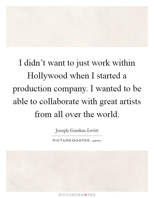 I didn't want to just work within Hollywood when I started a production company. I wanted to be able to collaborate with great artists from all over the world Picture Quote #1