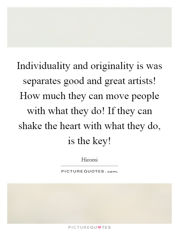 Individuality and originality is was separates good and great artists! How much they can move people with what they do! If they can shake the heart with what they do, is the key! Picture Quote #1