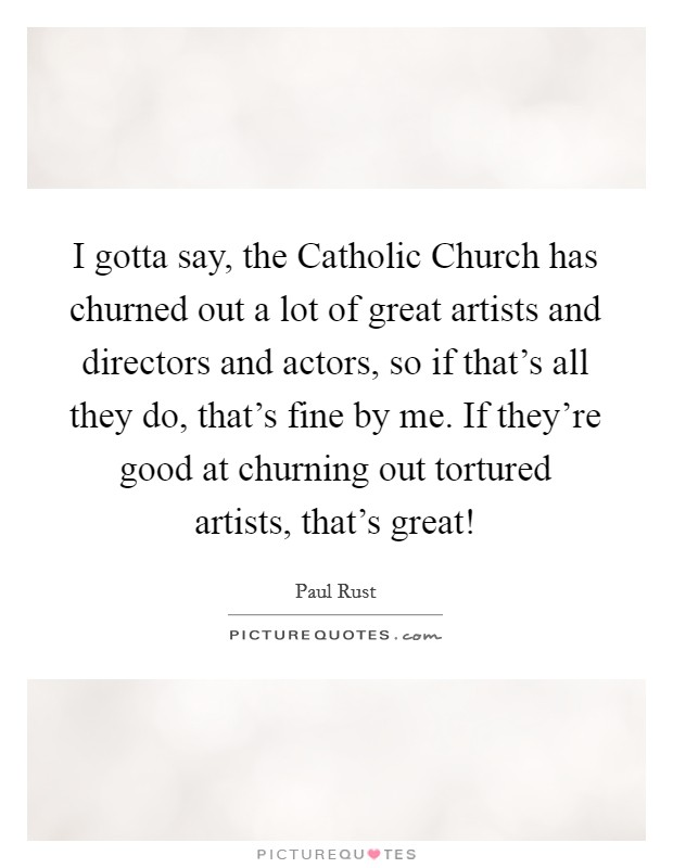 I gotta say, the Catholic Church has churned out a lot of great artists and directors and actors, so if that's all they do, that's fine by me. If they're good at churning out tortured artists, that's great! Picture Quote #1