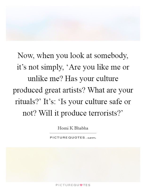 Now, when you look at somebody, it's not simply, 'Are you like me or unlike me? Has your culture produced great artists? What are your rituals?' It's: 'Is your culture safe or not? Will it produce terrorists?' Picture Quote #1