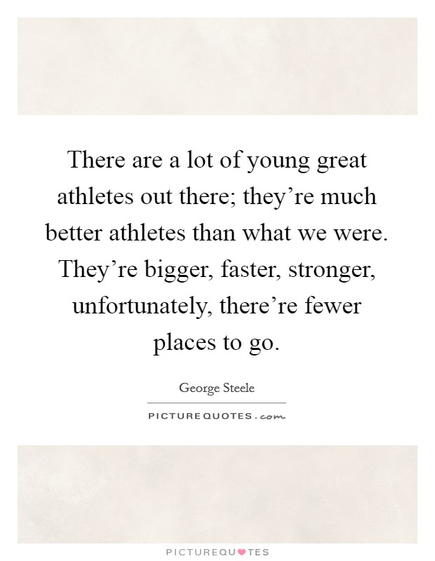 There are a lot of young great athletes out there; they're much better athletes than what we were. They're bigger, faster, stronger, unfortunately, there're fewer places to go Picture Quote #1