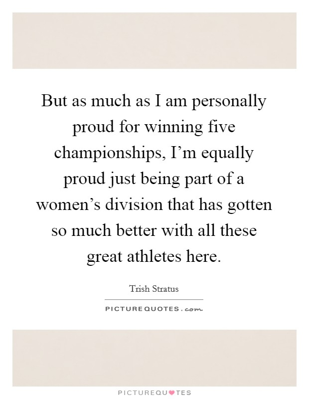 But as much as I am personally proud for winning five championships, I'm equally proud just being part of a women's division that has gotten so much better with all these great athletes here Picture Quote #1