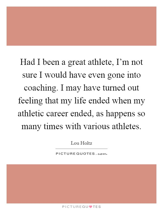 Had I been a great athlete, I'm not sure I would have even gone into coaching. I may have turned out feeling that my life ended when my athletic career ended, as happens so many times with various athletes Picture Quote #1