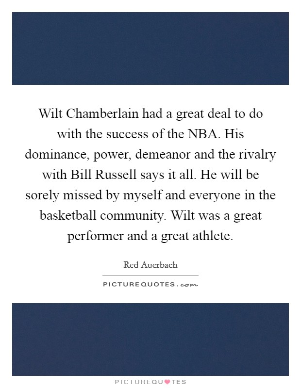 Wilt Chamberlain had a great deal to do with the success of the NBA. His dominance, power, demeanor and the rivalry with Bill Russell says it all. He will be sorely missed by myself and everyone in the basketball community. Wilt was a great performer and a great athlete Picture Quote #1