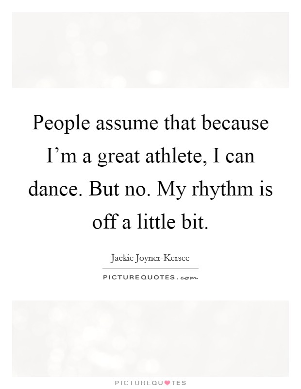 People assume that because I'm a great athlete, I can dance. But no. My rhythm is off a little bit Picture Quote #1