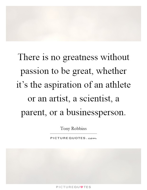 There is no greatness without passion to be great, whether it's the aspiration of an athlete or an artist, a scientist, a parent, or a businessperson Picture Quote #1