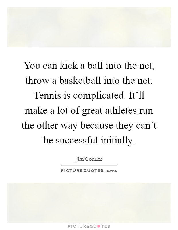 You can kick a ball into the net, throw a basketball into the net. Tennis is complicated. It'll make a lot of great athletes run the other way because they can't be successful initially Picture Quote #1