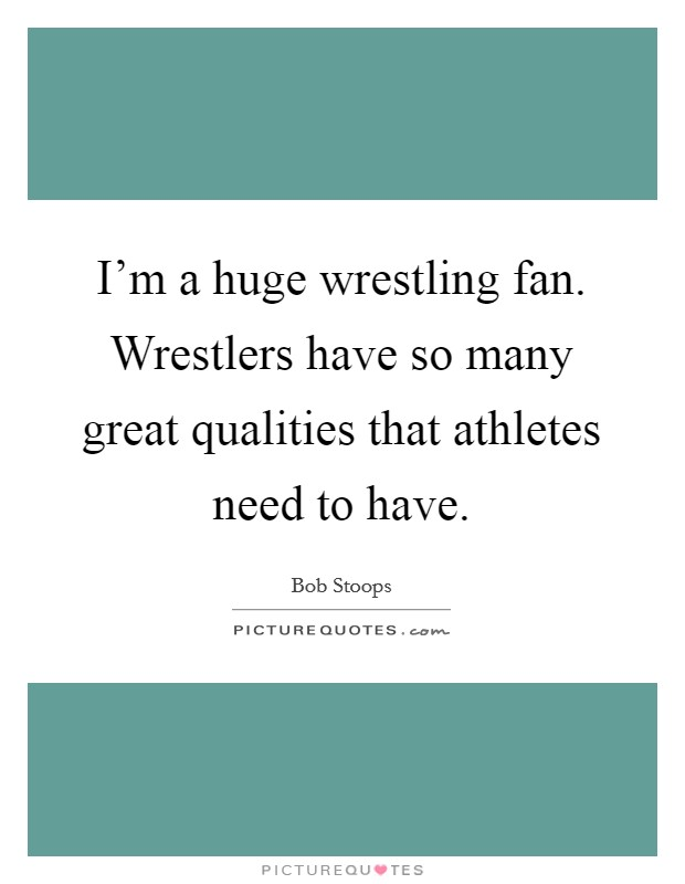 I'm a huge wrestling fan. Wrestlers have so many great qualities that athletes need to have. Picture Quote #1