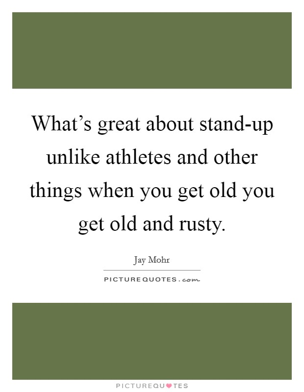 What's great about stand-up unlike athletes and other things when you get old you get old and rusty Picture Quote #1