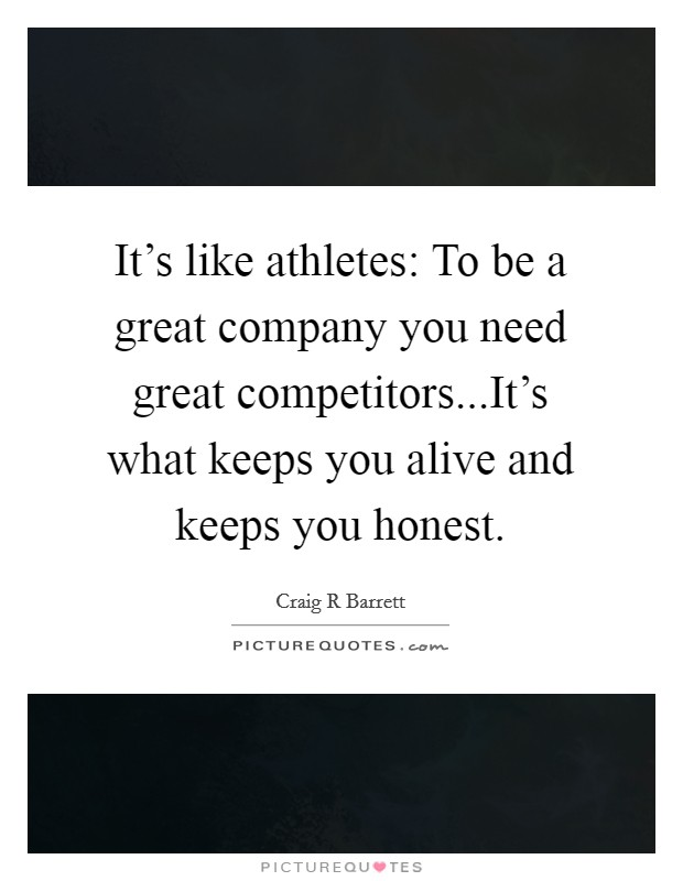 It's like athletes: To be a great company you need great competitors...It's what keeps you alive and keeps you honest Picture Quote #1