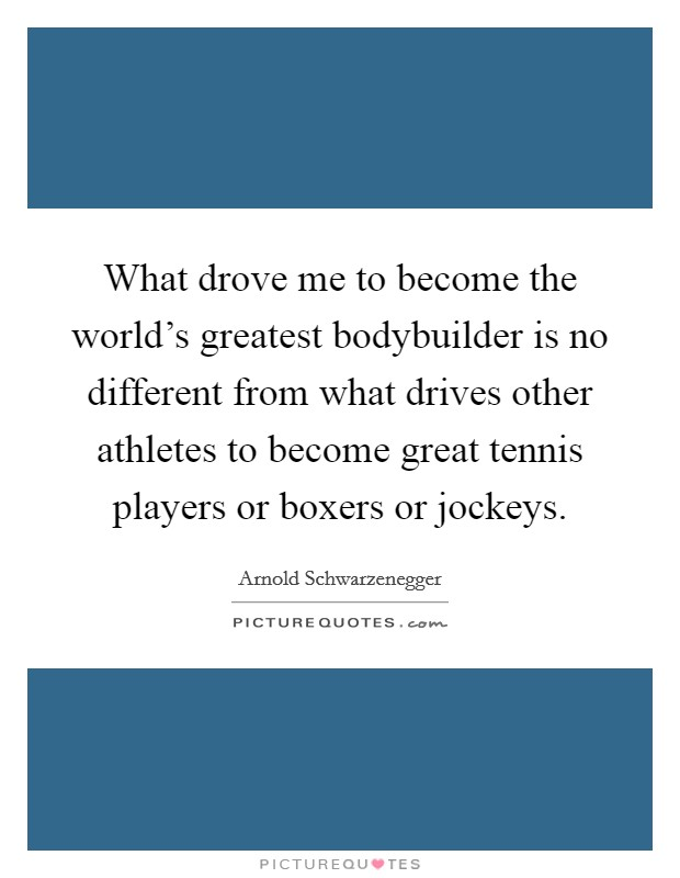 What drove me to become the world's greatest bodybuilder is no different from what drives other athletes to become great tennis players or boxers or jockeys Picture Quote #1
