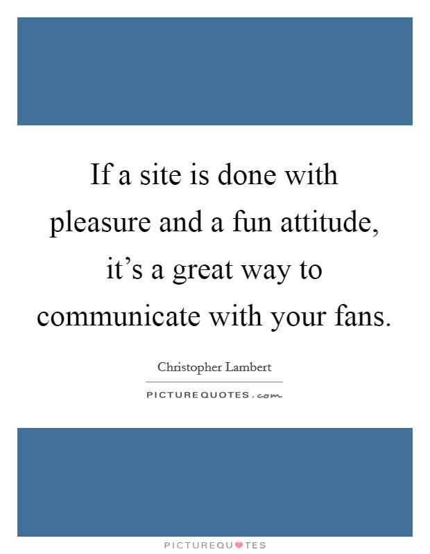 If a site is done with pleasure and a fun attitude, it's a great way to communicate with your fans Picture Quote #1