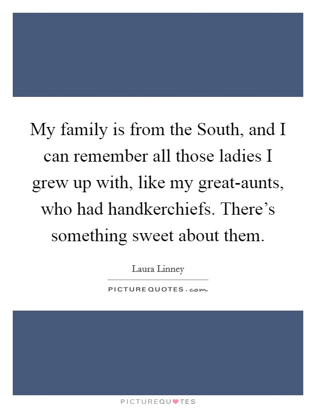 My family is from the South, and I can remember all those ladies I grew up with, like my great-aunts, who had handkerchiefs. There's something sweet about them Picture Quote #1
