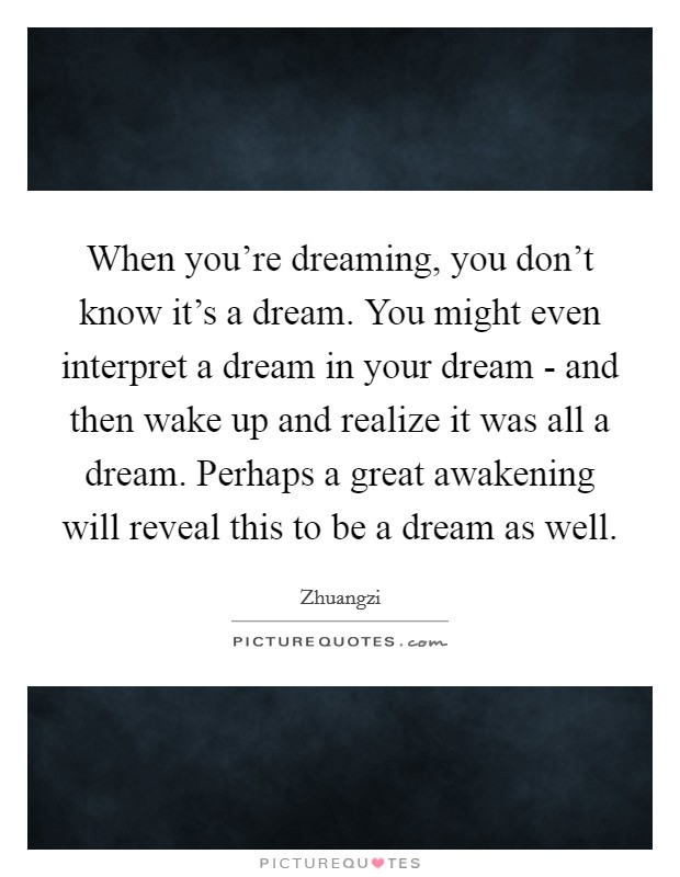 When you're dreaming, you don't know it's a dream. You might even interpret a dream in your dream - and then wake up and realize it was all a dream. Perhaps a great awakening will reveal this to be a dream as well Picture Quote #1