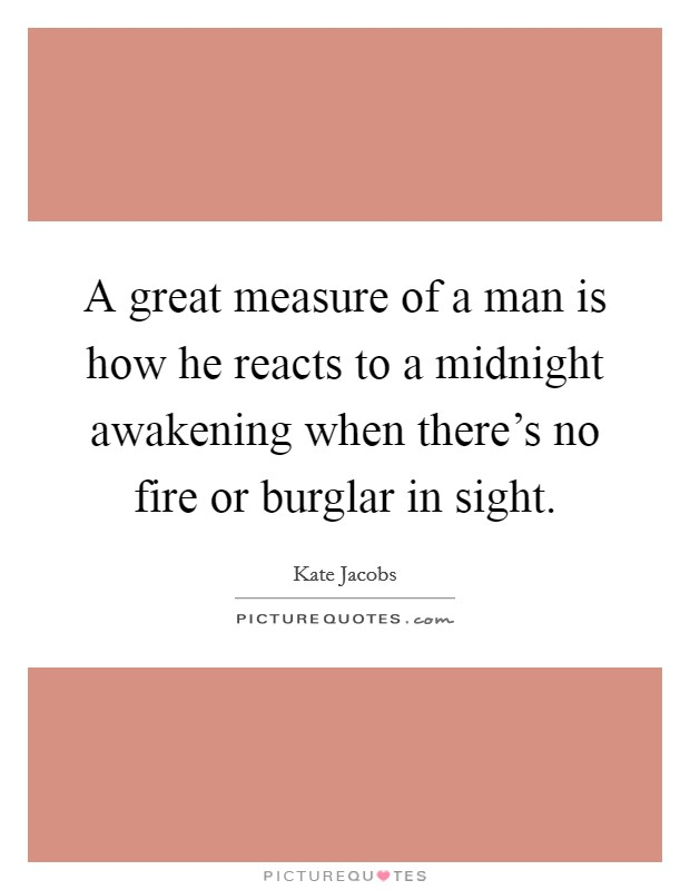 A great measure of a man is how he reacts to a midnight awakening when there's no fire or burglar in sight Picture Quote #1