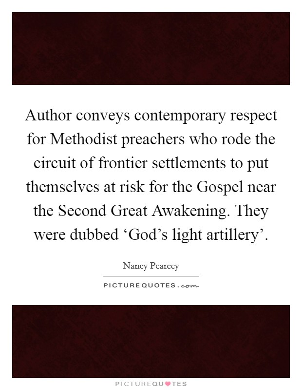 Author conveys contemporary respect for Methodist preachers who rode the circuit of frontier settlements to put themselves at risk for the Gospel near the Second Great Awakening. They were dubbed 'God's light artillery' Picture Quote #1