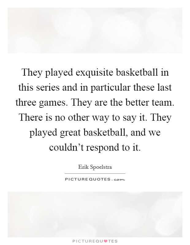 They played exquisite basketball in this series and in particular these last three games. They are the better team. There is no other way to say it. They played great basketball, and we couldn't respond to it Picture Quote #1