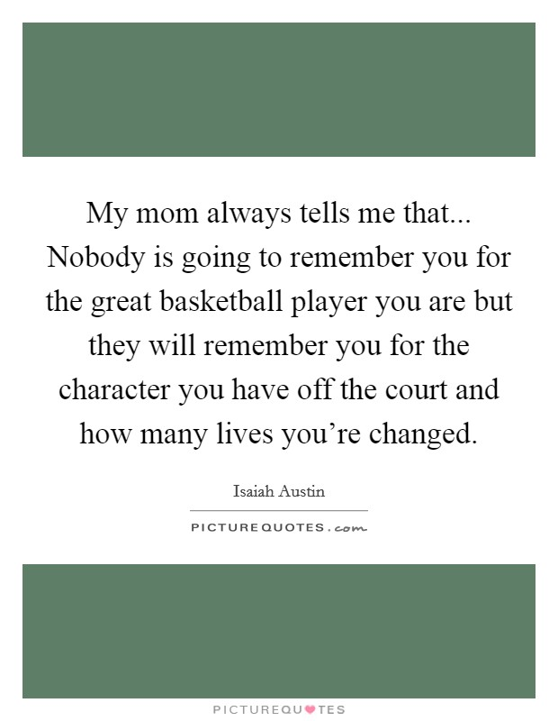 My mom always tells me that... Nobody is going to remember you for the great basketball player you are but they will remember you for the character you have off the court and how many lives you're changed Picture Quote #1