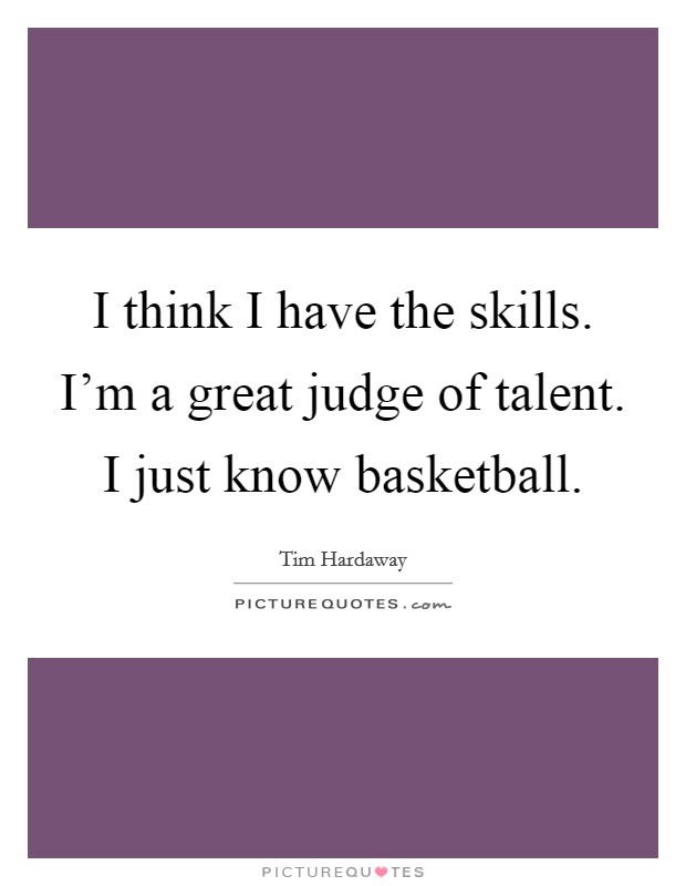 I think I have the skills. I'm a great judge of talent. I just know basketball Picture Quote #1