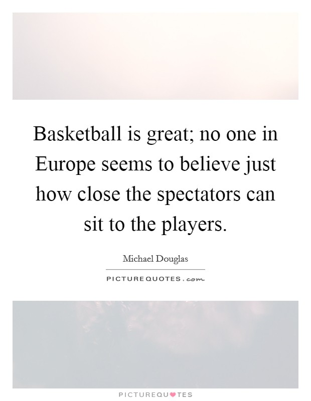 Basketball is great; no one in Europe seems to believe just how close the spectators can sit to the players. Picture Quote #1