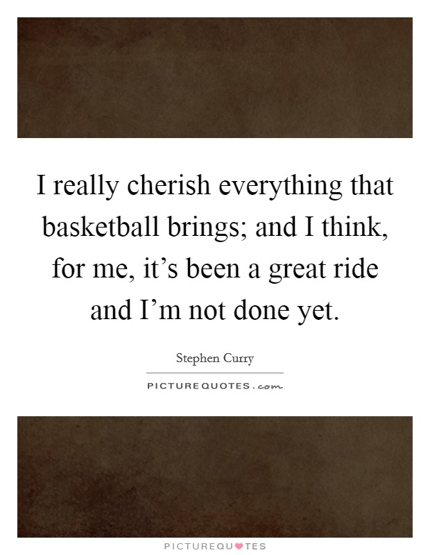 I really cherish everything that basketball brings; and I think, for me, it's been a great ride and I'm not done yet Picture Quote #1