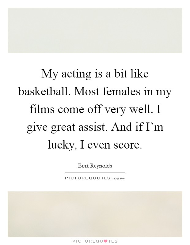 My acting is a bit like basketball. Most females in my films come off very well. I give great assist. And if I'm lucky, I even score Picture Quote #1