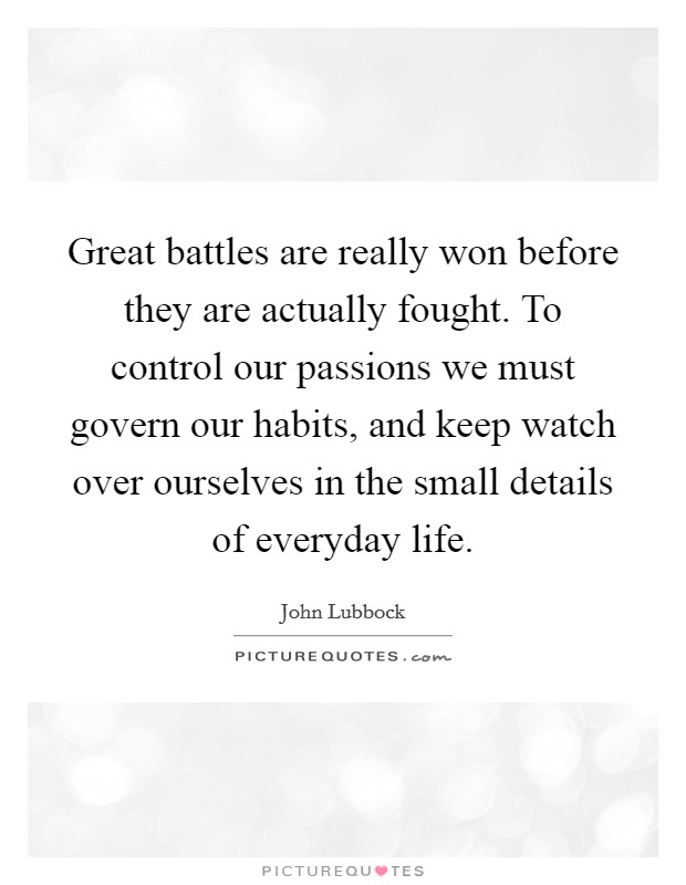 Great battles are really won before they are actually fought. To control our passions we must govern our habits, and keep watch over ourselves in the small details of everyday life Picture Quote #1