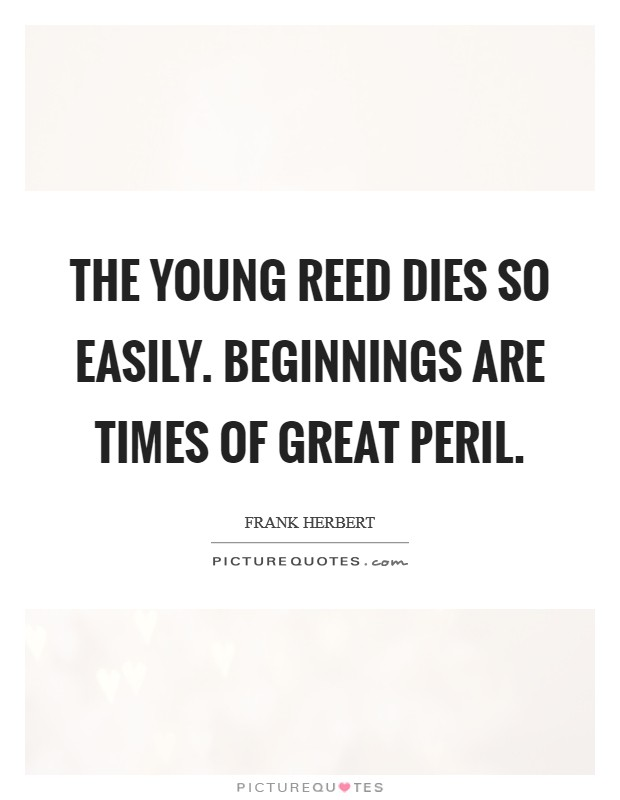The young reed dies so easily. Beginnings are times of great peril Picture Quote #1