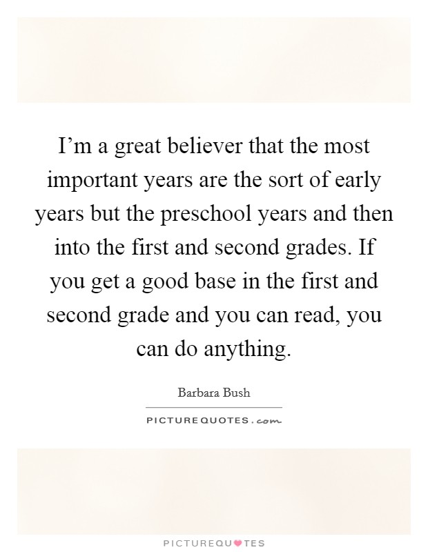 I'm a great believer that the most important years are the sort of early years but the preschool years and then into the first and second grades. If you get a good base in the first and second grade and you can read, you can do anything Picture Quote #1