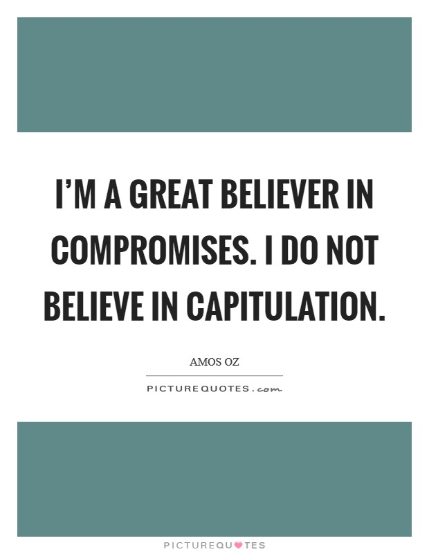 I'm a great believer in compromises. I do not believe in capitulation Picture Quote #1