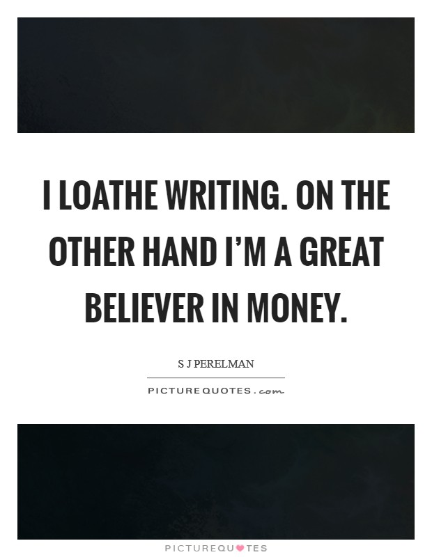 I loathe writing. On the other hand I'm a great believer in money Picture Quote #1