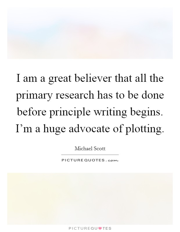 I am a great believer that all the primary research has to be done before principle writing begins. I'm a huge advocate of plotting Picture Quote #1