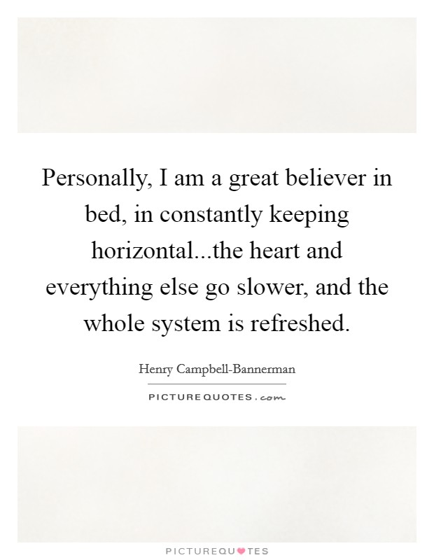 Personally, I am a great believer in bed, in constantly keeping horizontal...the heart and everything else go slower, and the whole system is refreshed Picture Quote #1