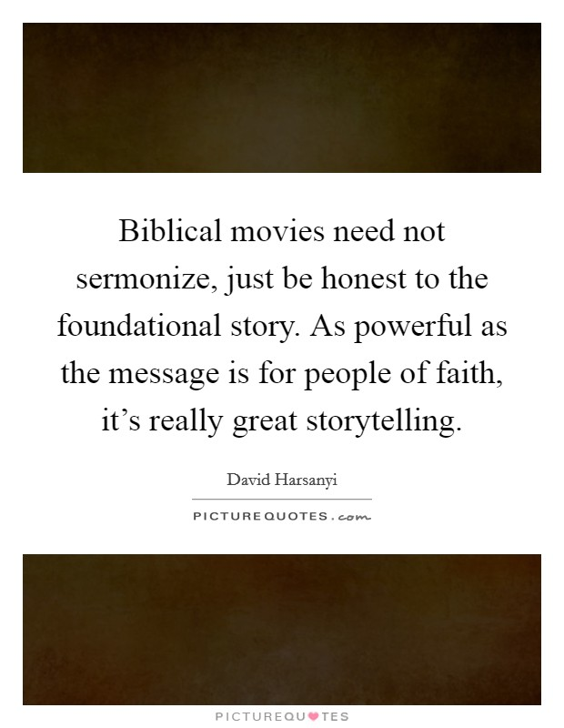 Biblical movies need not sermonize, just be honest to the foundational story. As powerful as the message is for people of faith, it's really great storytelling Picture Quote #1