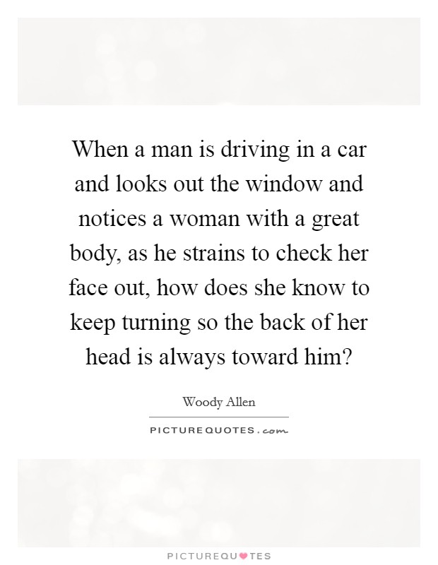 When a man is driving in a car and looks out the window and notices a woman with a great body, as he strains to check her face out, how does she know to keep turning so the back of her head is always toward him? Picture Quote #1