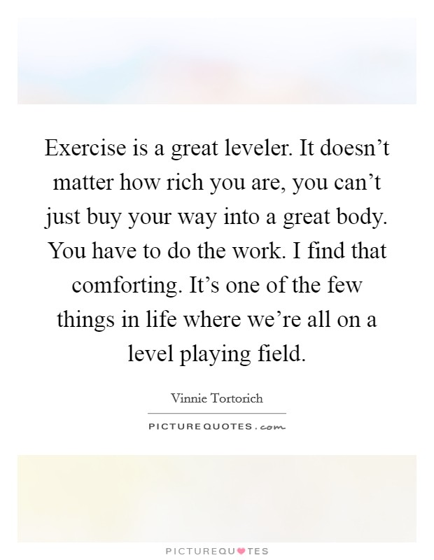 Exercise is a great leveler. It doesn't matter how rich you are, you can't just buy your way into a great body. You have to do the work. I find that comforting. It's one of the few things in life where we're all on a level playing field. Picture Quote #1