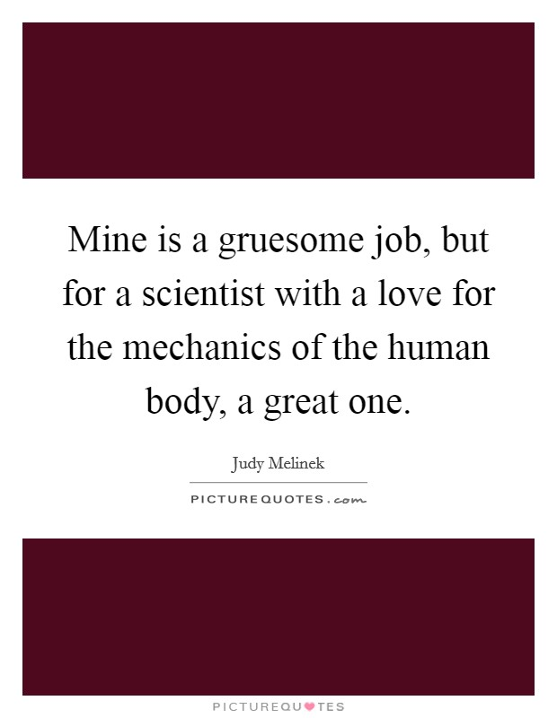 Mine is a gruesome job, but for a scientist with a love for the mechanics of the human body, a great one Picture Quote #1