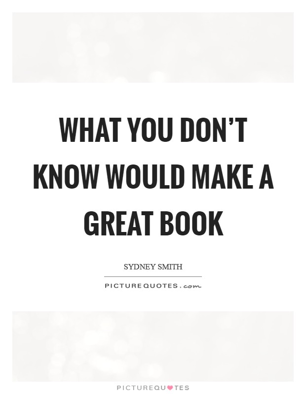 What you don't know would make a great book Picture Quote #1