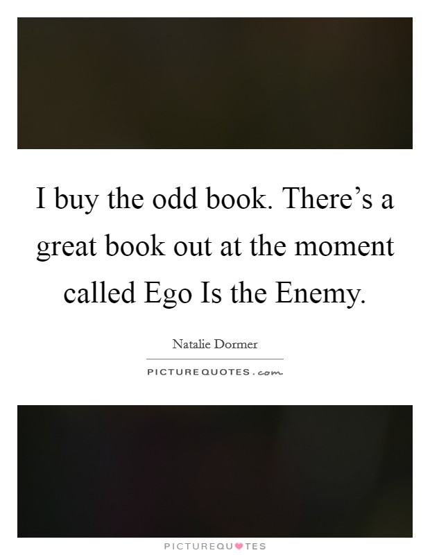 I buy the odd book. There's a great book out at the moment called Ego Is the Enemy Picture Quote #1