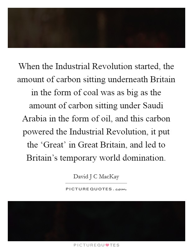 When the Industrial Revolution started, the amount of carbon sitting underneath Britain in the form of coal was as big as the amount of carbon sitting under Saudi Arabia in the form of oil, and this carbon powered the Industrial Revolution, it put the 'Great' in Great Britain, and led to Britain's temporary world domination Picture Quote #1