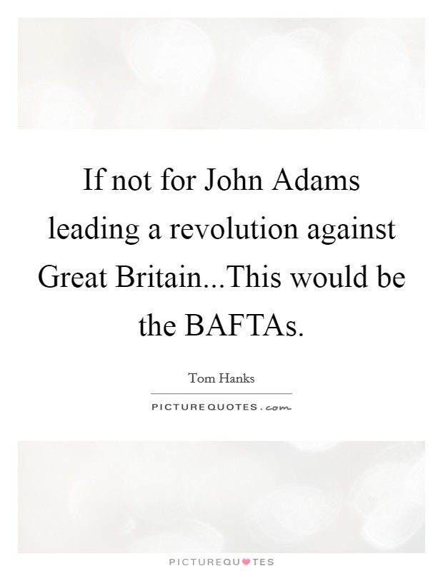 If not for John Adams leading a revolution against Great Britain...This would be the BAFTAs Picture Quote #1