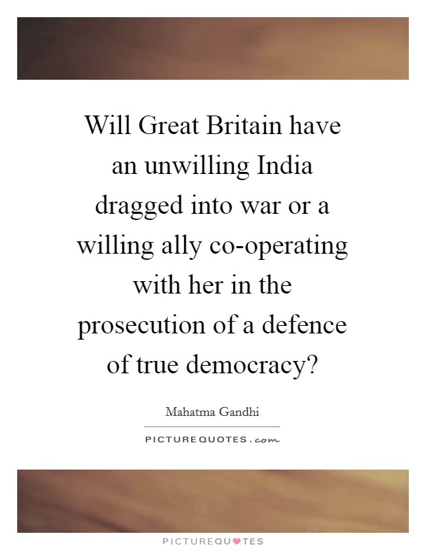 Will Great Britain have an unwilling India dragged into war or a willing ally co-operating with her in the prosecution of a defence of true democracy? Picture Quote #1