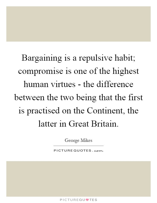 Bargaining is a repulsive habit; compromise is one of the highest human virtues - the difference between the two being that the first is practised on the Continent, the latter in Great Britain Picture Quote #1