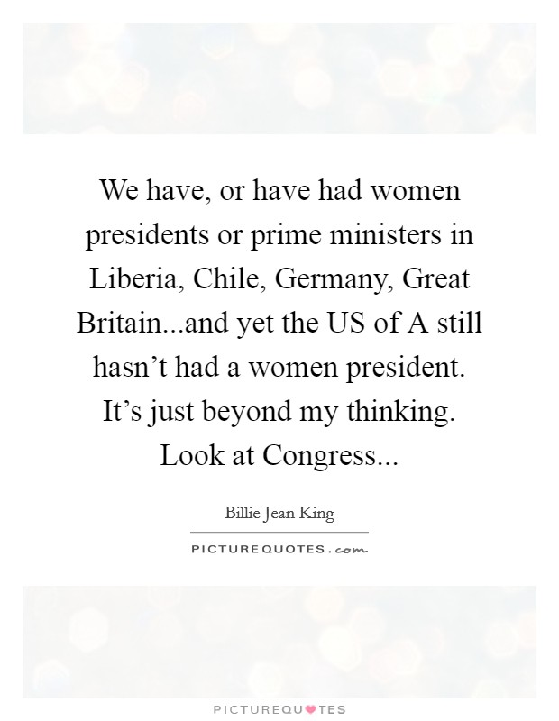 We have, or have had women presidents or prime ministers in Liberia, Chile, Germany, Great Britain...and yet the US of A still hasn't had a women president. It's just beyond my thinking. Look at Congress Picture Quote #1