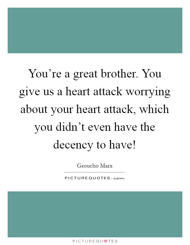 You're a great brother. You give us a heart attack worrying about your heart attack, which you didn't even have the decency to have! Picture Quote #1